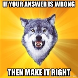 Courage Wolf - if your answer is wrong then make it right