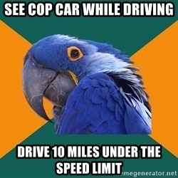 Paranoid Parrot - see cop car while driving drive 10 miles under the speed limit