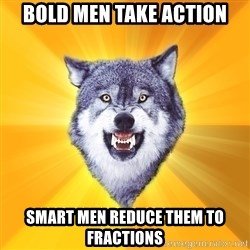 Courage Wolf - bold men take action smart men reduce them to fractions