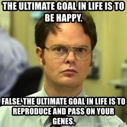 Dwight Schrute - The ultimate goal in life is to be happy. False. The ultimate goal in life is to reproduce and pass on your genes.