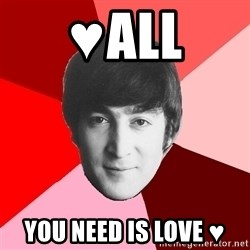 John Lennon Meme - ♥ALL YOU NEED IS LOVE ♥