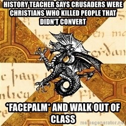 History Major Heraldic Beast - history teacher says crusaders were christians who killed people that didn't convert *facepalm* and walk out of class