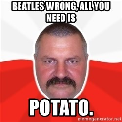 Advice Polack - Beatles Wrong, all you need is potato.