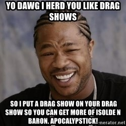 xzibit-yo-dawg - Yo dawg I HERD YOU LIKE DRAG SHOWS  so i put a drag show on your drag show so you can get more of isolde n baron. Apocalypstick!