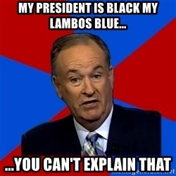 Bill O'Reilly Proves God - my president is black my lambos blue... ...you can't explain that