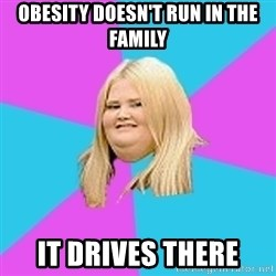 Fat Girl - Obesity doesn't run in the family It drives there