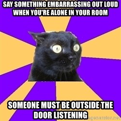 Anxiety Cat - Say something embarrassing out loud when you're alone in your room someone must be outside the door listening