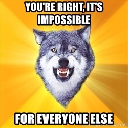 Courage Wolf - you're right, it's impossible for everyone else