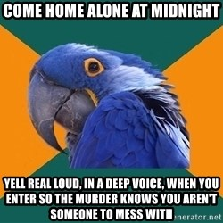 Paranoid Parrot - come home alone at midnight yell real loud, in a deep voice, when you enter so the murder knows you aren't someone to mess with
