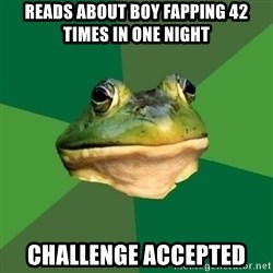 Foul Bachelor Frog - reads about boy fapping 42 times in one night challenge accepted