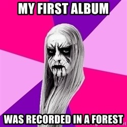 Black Metal Fashionista - MY FIRST ALBUM was recorded in a forest