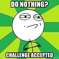 Challenge Accepted 2 - do nothing? Challenge Accepted