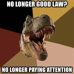 Raging T-rex - no longer good law? no longer paying attention