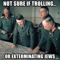 Hitler and Advice Generals - Not sure if trolling... or exterminating jews