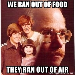 Vengeance Dad - we ran out of food they ran out of air
