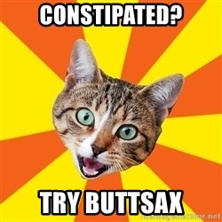 Bad Advice Cat - CONSTIPATED? TRY BUTTSAX