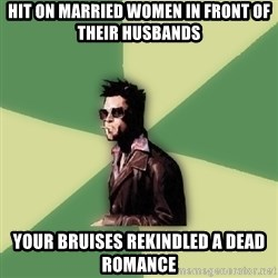 Tyler Durden - hit on married women in front of their husbands your bruises rekindled a dead romance