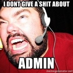 Angry Gamer - i dont give a shit about admin