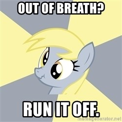 Badvice Derpy - out OF BREATH? RUN IT OFF.