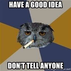 Art Student Owl - HAVE A GOOD IDEA DON'T TELL ANYONE
