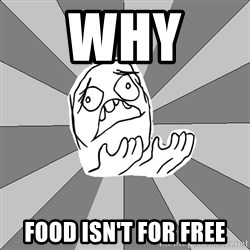 Whyyy??? - why  food isn't for free