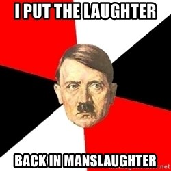 Advice Hitler - i put the laughter  back in manslaughter