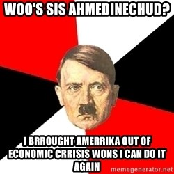 Advice Hitler - Woo's sis Ahmedinechud?   I Brrought AMERRIKA OUT OF ECONOMIC CRRISIS WONs I CAN DO IT AGAIN