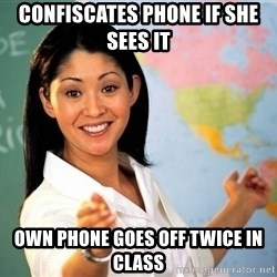 unhelpful teacher - CONFISCATES Phone if she sees it  Own phone goes off twice in class
