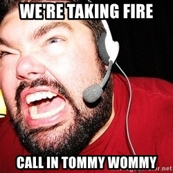 Angry Gamer - WE're taking fire CALL IN TOMMY WOMMY