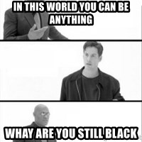Terras Matrix - In this world you can be anything Whay are you still black