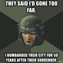 Advice Guardsman - They said I'd gone too far. I bombarded their city for 50 years after their surrender.