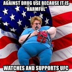 "Obese American - against drug use because it is ""harmful"" Watches and supports ufc"