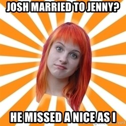 Hayley Williams - Josh married to Jenny? He missed a nice as I