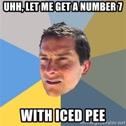 Bear Grylls - Uhh, let me get a number 7 With iced pee
