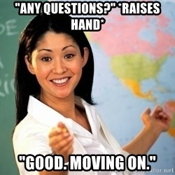 "unhelpful teacher - ""any questions?"" *raises hand* ""Good. Moving on."""