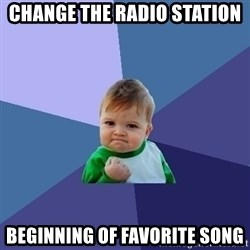 Success Kid - Change the radio station Beginning of favorite song