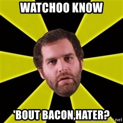 Epic Meal Time - Watchoo know  'Bout Bacon,Hater?