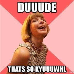 Amused Anna Wintour - DUUUDE THATS SO KYUUUWHL