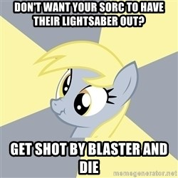 Badvice Derpy - Don't want your sorc to have their lightsaber out? get shot by blaster and die