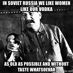 Joseph Stalin - in soviet russia we like women like our vodka as old as possible and without taste whatsoevar