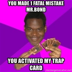 Cunning Black Strategist - you made 1 fatal mistake mr.bond you activated my trap card