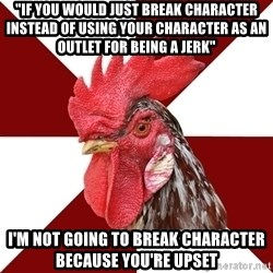 "Roleplaying Rooster - ""if you would just break character instead of using your character as an outlet for being a jerk"" I'M NOT GOING TO BREAK CHARACTER BECAUSE YOU'RE UPSET"