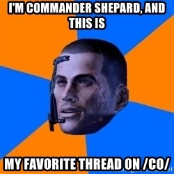 Chilled out Shepard - I'm commander Shepard, and this is my favorite thread on /co/