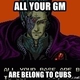 all your base - All YOur GM Are Belong to Cubs