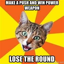 Bad Advice Cat - MAke a push and win power weapon Lose the round