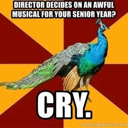 Thespian Peacock - director decides on an awful musical for your senior year? cry.