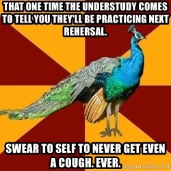 Thespian Peacock - That one time the understudy comes to tell you they'll be practicing next rehersal. Swear to self to never get even a cough. Ever.