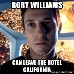 Rory Williams - rORY WILLIAMS CAN LEAVE THE HOTEL CALIFORNIA