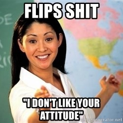 "Unhelpful High School Teacher - flips shit ""I Don't like your attitude"""