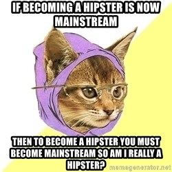 Hipster Kitty - If becoming a Hipster is now mainstream Then to become a hipster you must become mainstream so am i really a hipster?
